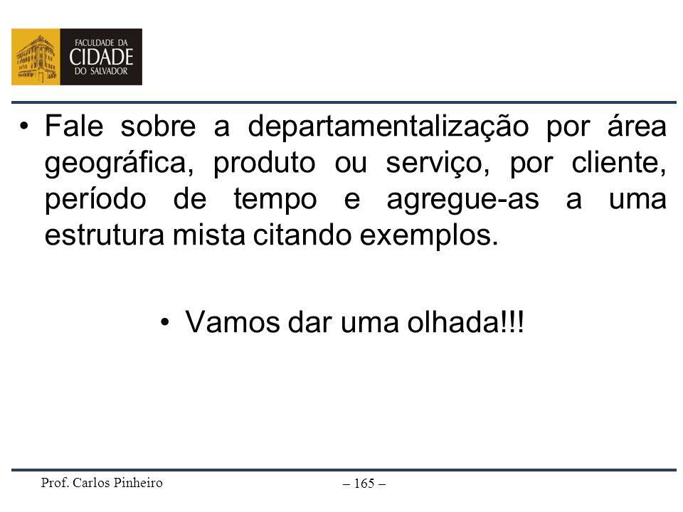 Prof. Carlos Pinheiro – 165 – Fale sobre a departamentalização por área geográfica, produto ou serviço, por cliente, período de tempo e agregue-as a u