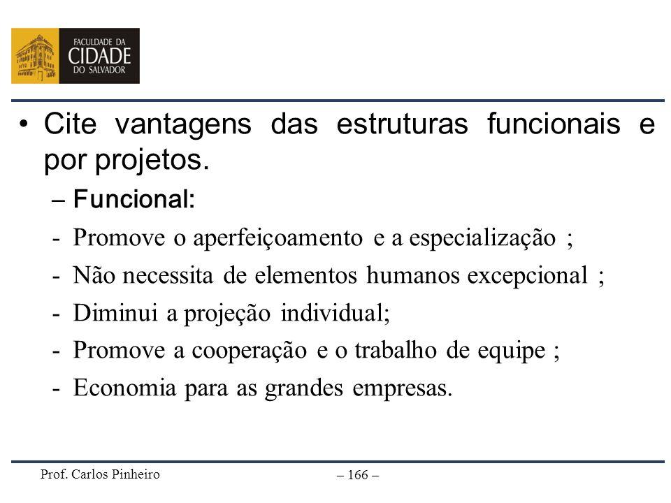 Prof. Carlos Pinheiro – 166 – Cite vantagens das estruturas funcionais e por projetos. –Funcional: -Promove o aperfeiçoamento e a especialização ; -Nã