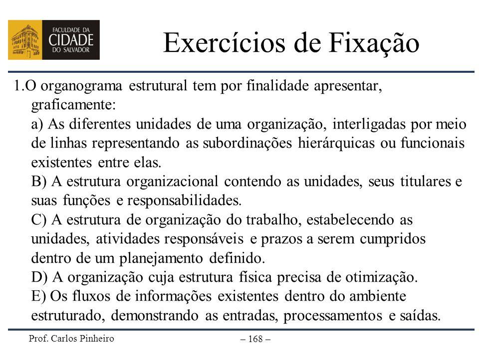 Prof. Carlos Pinheiro – 168 – Exercícios de Fixação 1.O organograma estrutural tem por finalidade apresentar, graficamente: a) As diferentes unidades
