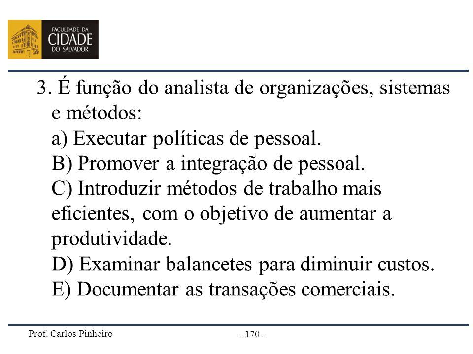 Prof. Carlos Pinheiro – 170 – 3. É função do analista de organizações, sistemas e métodos: a) Executar políticas de pessoal. B) Promover a integração