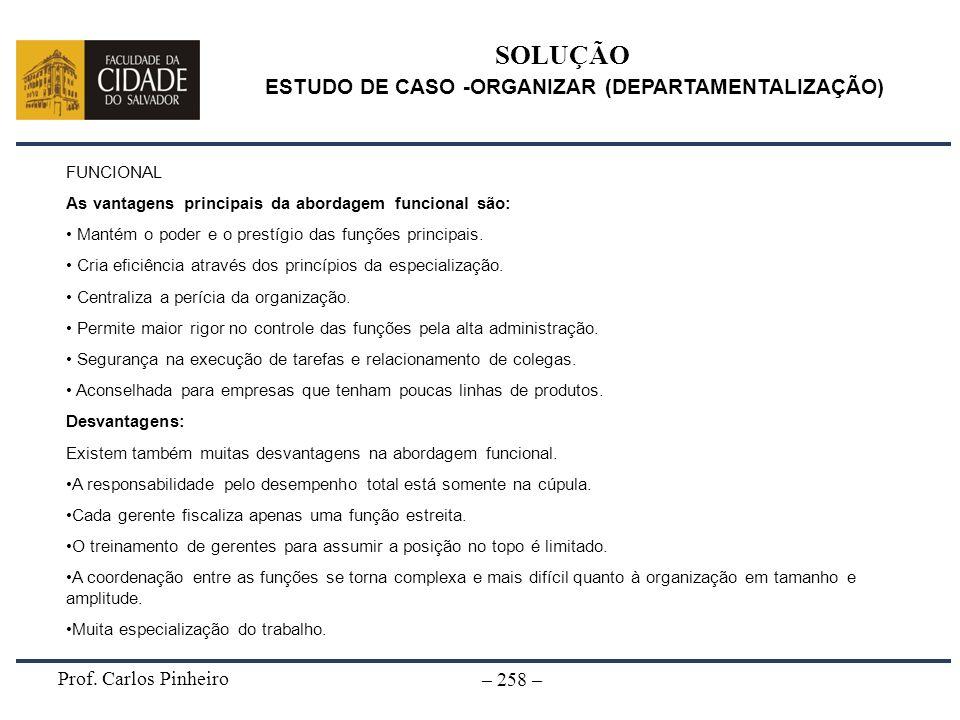 Prof. Carlos Pinheiro – 258 – SOLUÇÃO ESTUDO DE CASO -ORGANIZAR (DEPARTAMENTALIZAÇÃO) FUNCIONAL As vantagens principais da abordagem funcional são: Ma