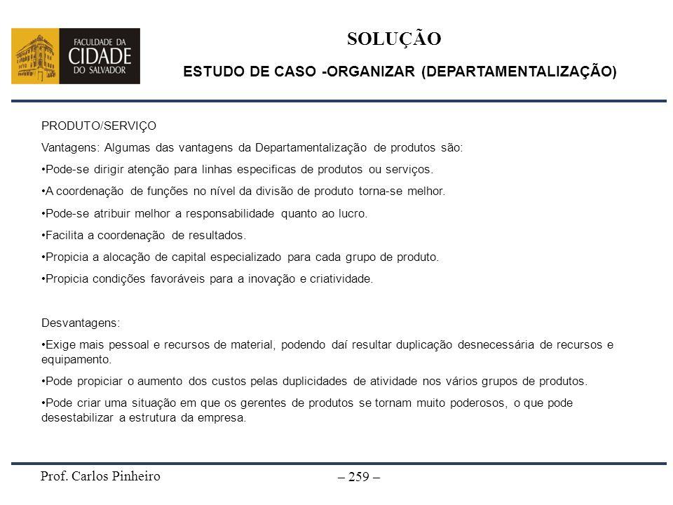 Prof. Carlos Pinheiro – 259 – SOLUÇÃO ESTUDO DE CASO -ORGANIZAR (DEPARTAMENTALIZAÇÃO) PRODUTO/SERVIÇO Vantagens: Algumas das vantagens da Departamenta