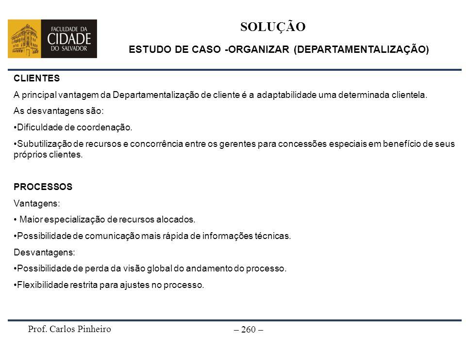 Prof. Carlos Pinheiro – 260 – SOLUÇÃO ESTUDO DE CASO -ORGANIZAR (DEPARTAMENTALIZAÇÃO) CLIENTES A principal vantagem da Departamentalização de cliente
