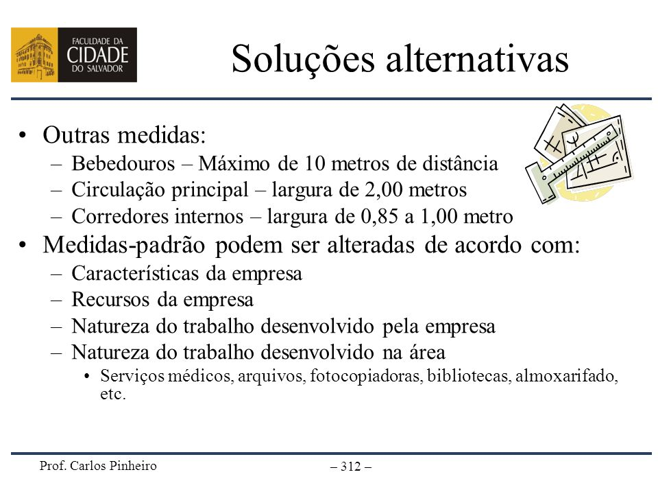Prof. Carlos Pinheiro – 312 – Soluções alternativas Outras medidas: –Bebedouros – Máximo de 10 metros de distância –Circulação principal – largura de