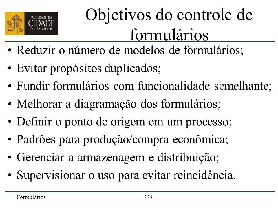 Formulários – 333 – Objetivos do controle de formulários Reduzir o número de modelos de formulários; Evitar propósitos duplicados; Fundir formulários