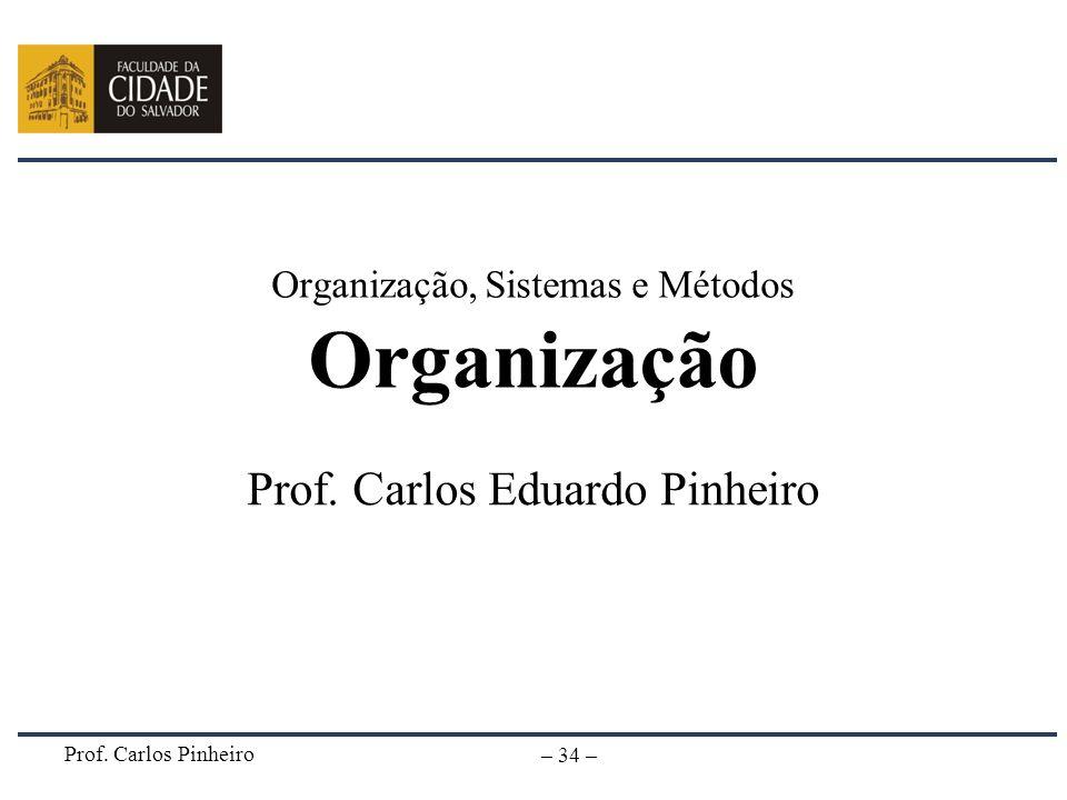 Prof. Carlos Pinheiro – 34 – Organização, Sistemas e Métodos Organização Prof. Carlos Eduardo Pinheiro