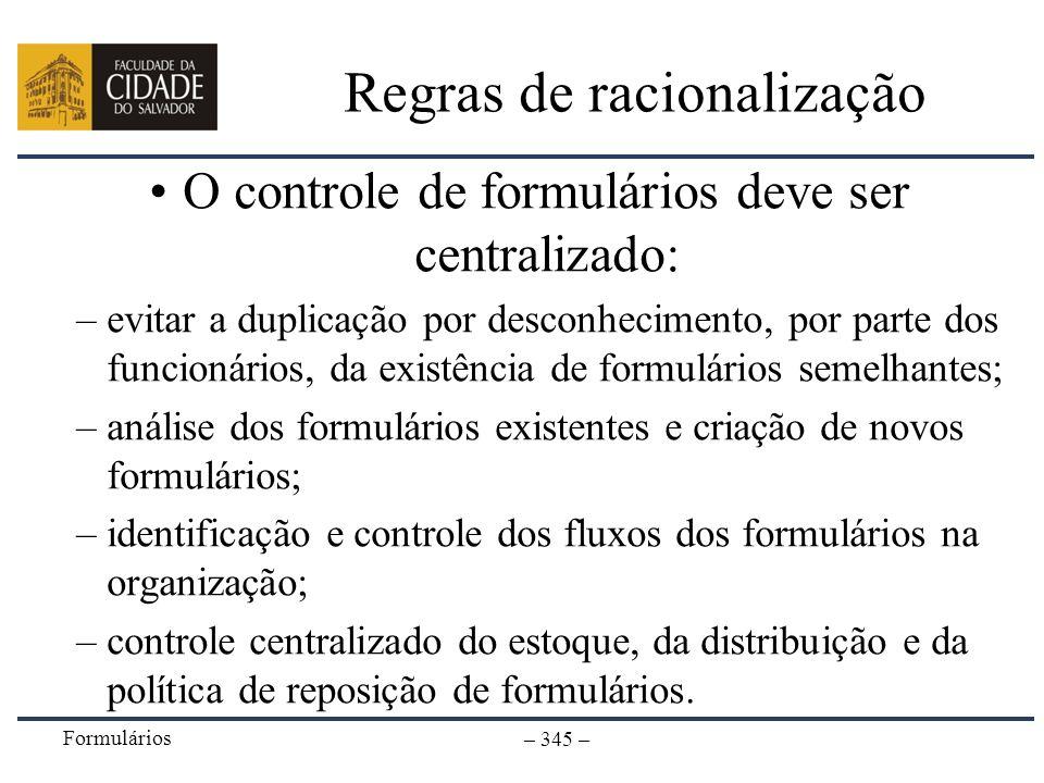 Formulários – 345 – Regras de racionalização O controle de formulários deve ser centralizado: –evitar a duplicação por desconhecimento, por parte dos
