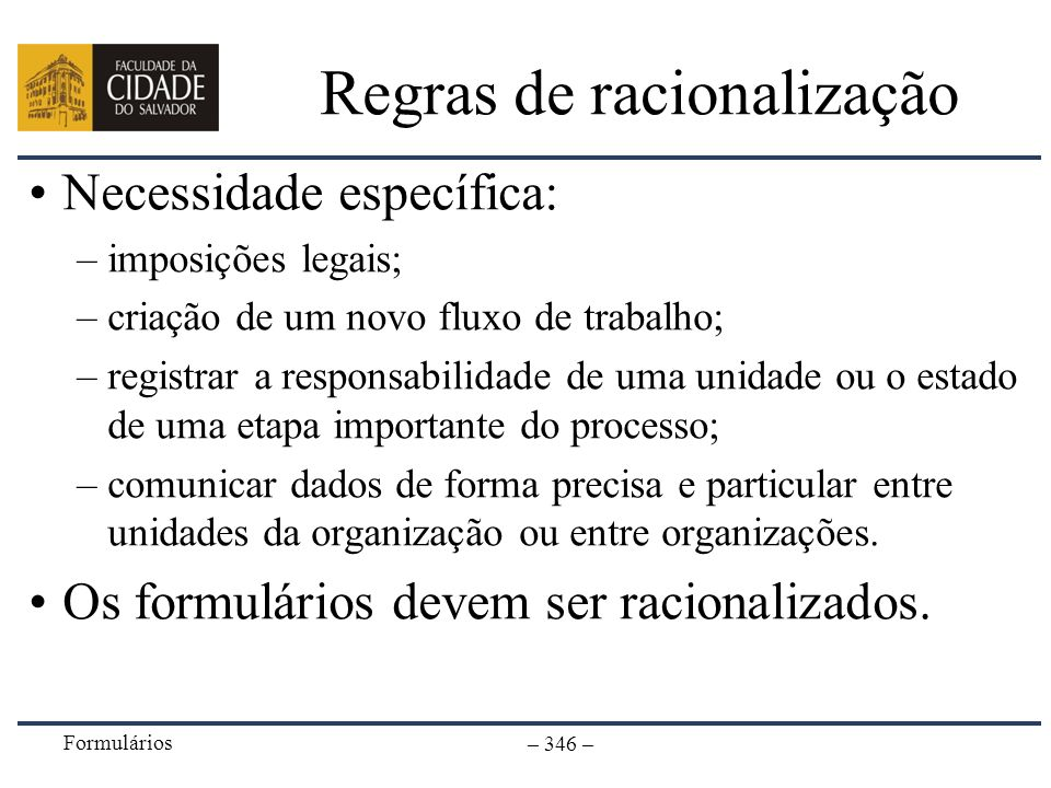 Formulários – 346 – Regras de racionalização Necessidade específica: –imposições legais; –criação de um novo fluxo de trabalho; –registrar a responsab