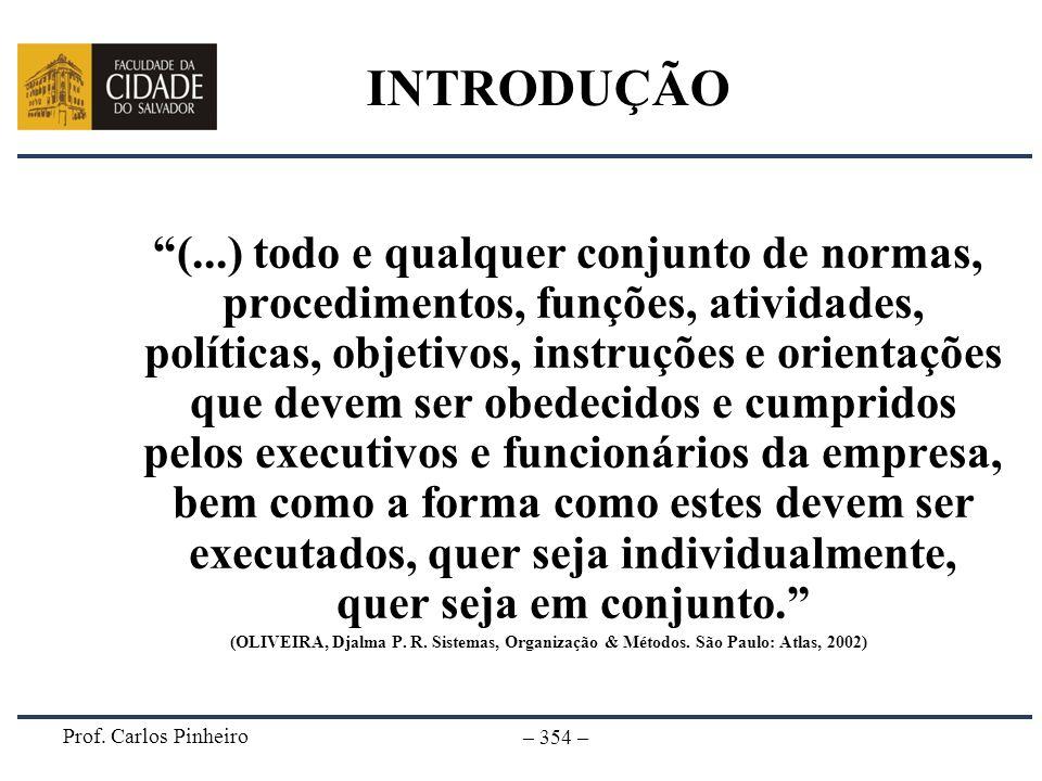 Prof. Carlos Pinheiro – 354 – INTRODUÇÃO (...) todo e qualquer conjunto de normas, procedimentos, funções, atividades, políticas, objetivos, instruçõe