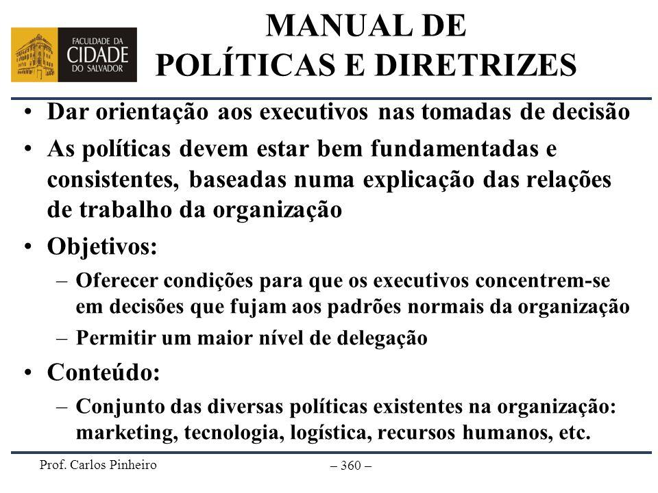 Prof. Carlos Pinheiro – 360 – MANUAL DE POLÍTICAS E DIRETRIZES Dar orientação aos executivos nas tomadas de decisão As políticas devem estar bem funda