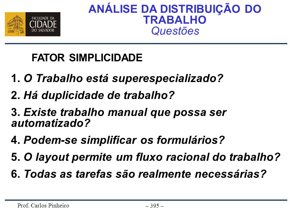 Prof. Carlos Pinheiro – 395 – ANÁLISE DA DISTRIBUIÇÃO DO TRABALHO Questões FATOR SIMPLICIDADE 1. O Trabalho está superespecializado? 2. Há duplicidade