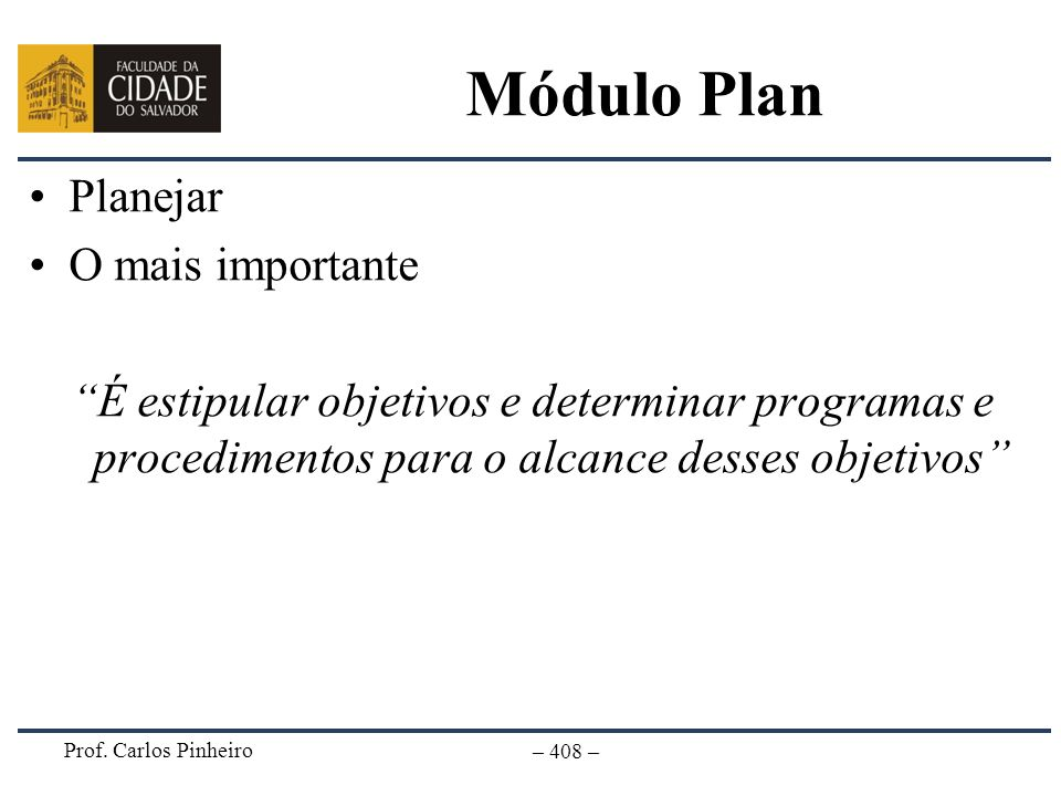 Prof. Carlos Pinheiro – 408 – Módulo Plan Planejar O mais importante É estipular objetivos e determinar programas e procedimentos para o alcance desse