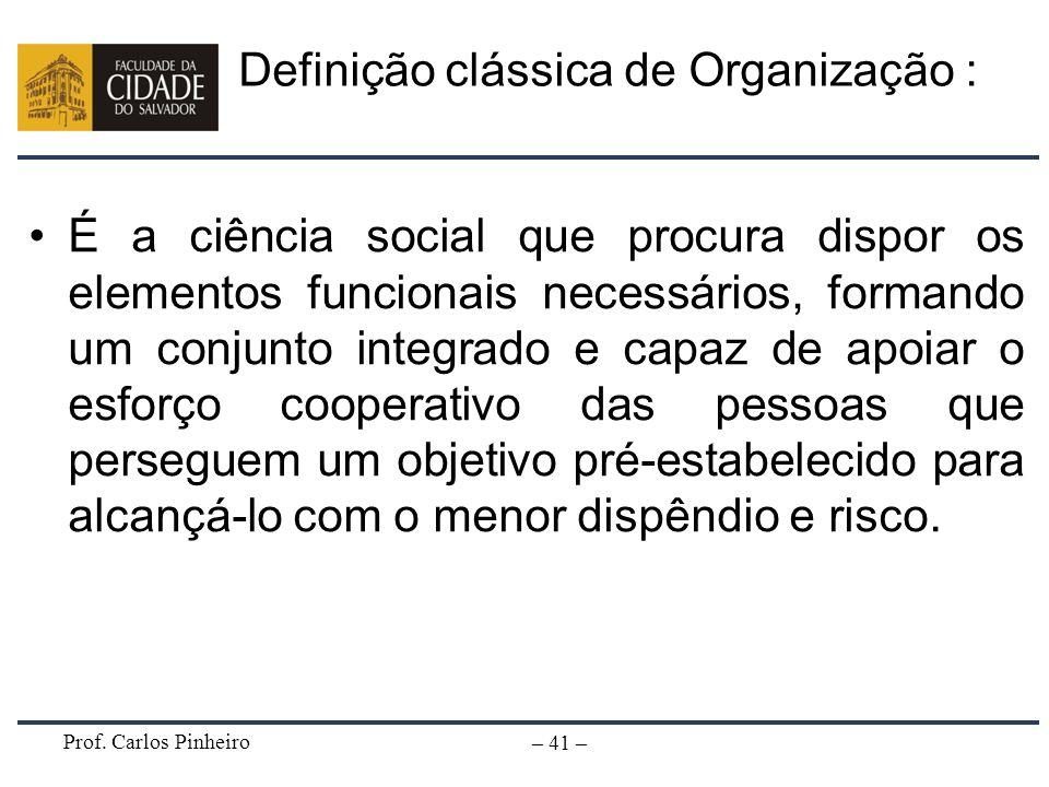 Prof. Carlos Pinheiro – 41 – Definição clássica de Organização : É a ciência social que procura dispor os elementos funcionais necessários, formando u