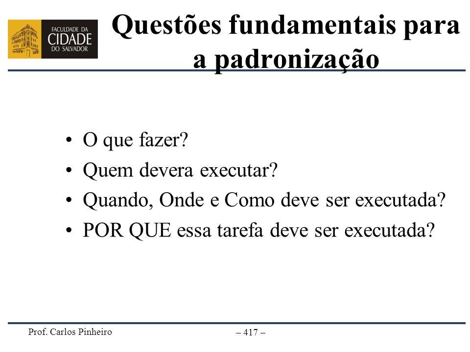 Prof. Carlos Pinheiro – 417 – Questões fundamentais para a padronização O que fazer? Quem devera executar? Quando, Onde e Como deve ser executada? POR