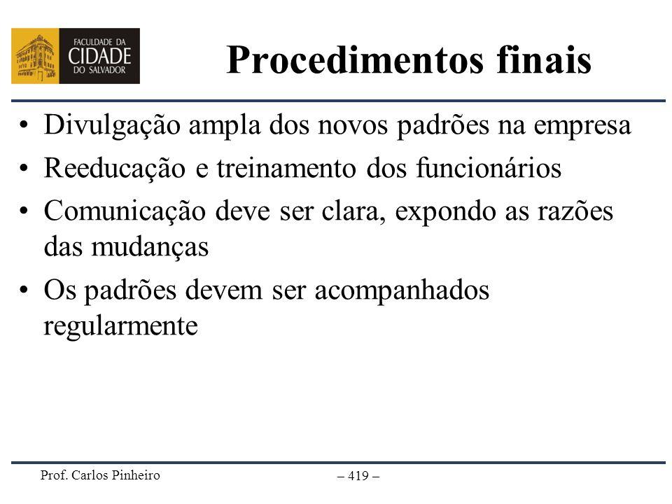 Prof. Carlos Pinheiro – 419 – Procedimentos finais Divulgação ampla dos novos padrões na empresa Reeducação e treinamento dos funcionários Comunicação