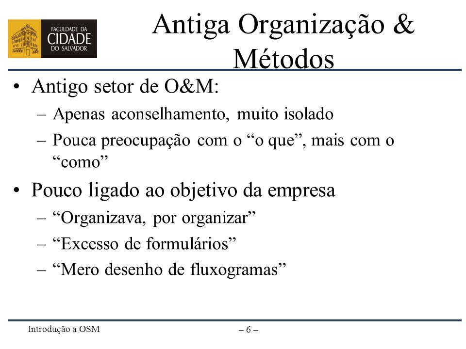 Introdução a OSM – 6 – Antiga Organização & Métodos Antigo setor de O&M: –Apenas aconselhamento, muito isolado –Pouca preocupação com o o que, mais co