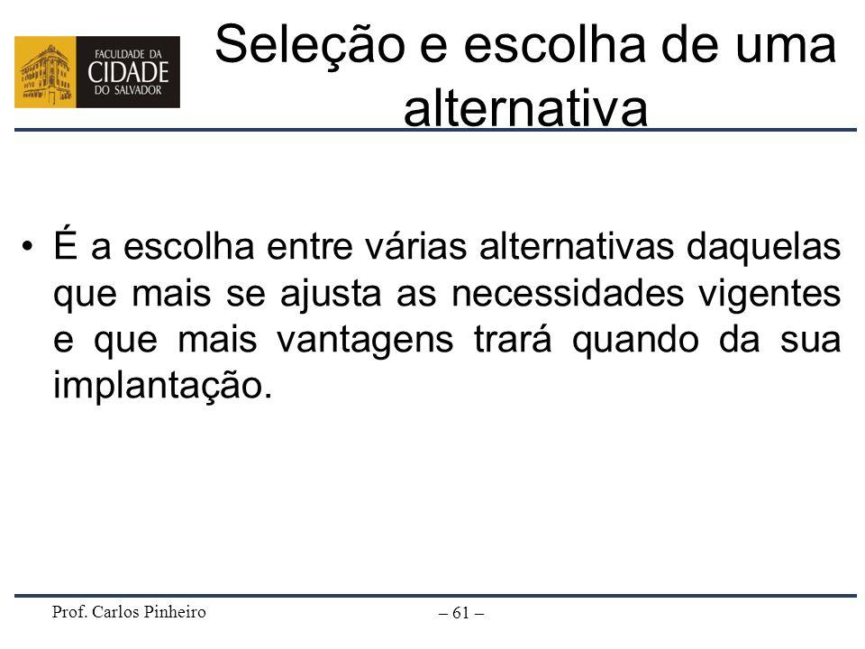 Prof. Carlos Pinheiro – 61 – Seleção e escolha de uma alternativa É a escolha entre várias alternativas daquelas que mais se ajusta as necessidades vi