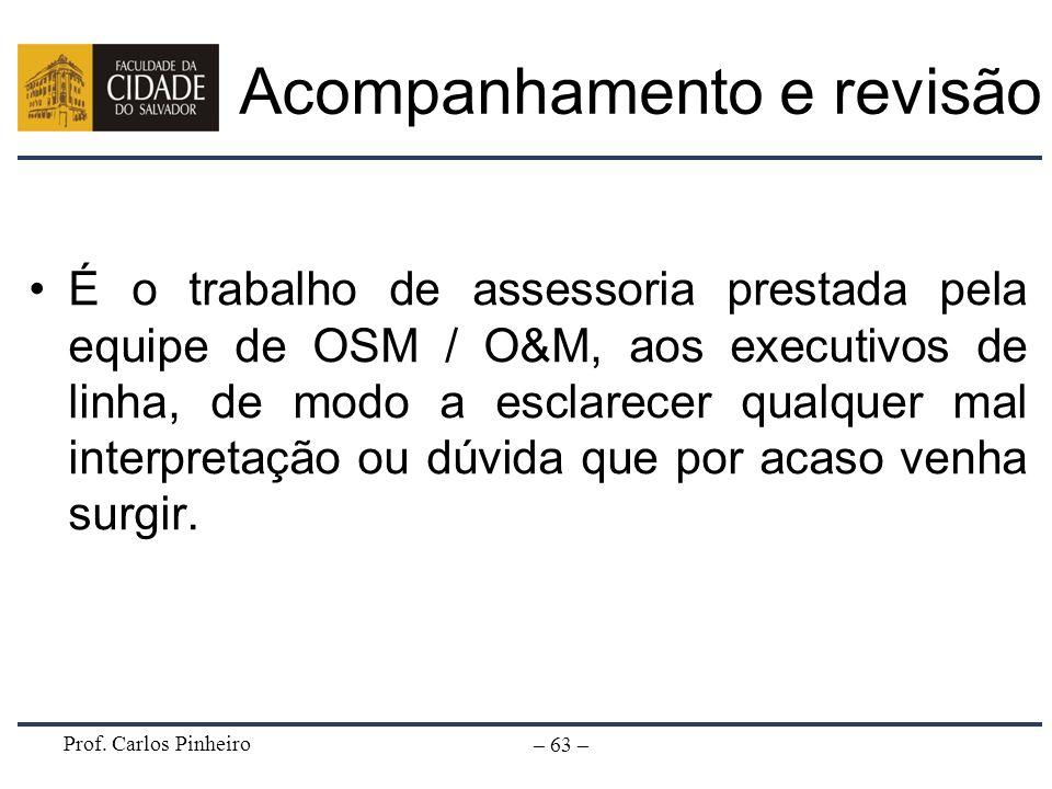 Prof. Carlos Pinheiro – 63 – Acompanhamento e revisão É o trabalho de assessoria prestada pela equipe de OSM / O&M, aos executivos de linha, de modo a