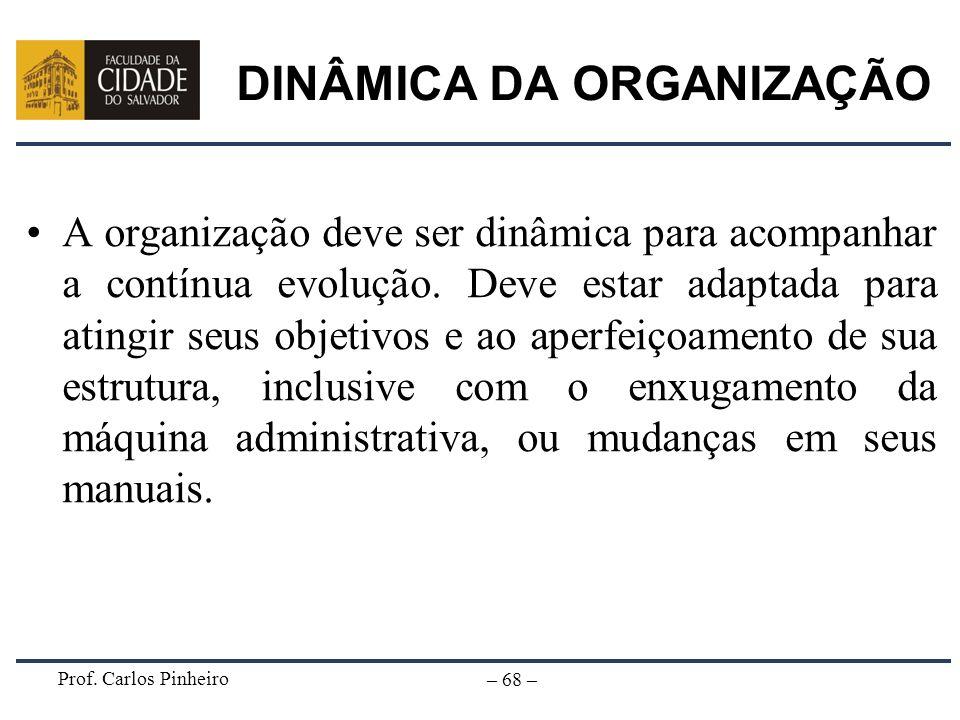 Prof. Carlos Pinheiro – 68 – DINÂMICA DA ORGANIZAÇÃO A organização deve ser dinâmica para acompanhar a contínua evolução. Deve estar adaptada para ati