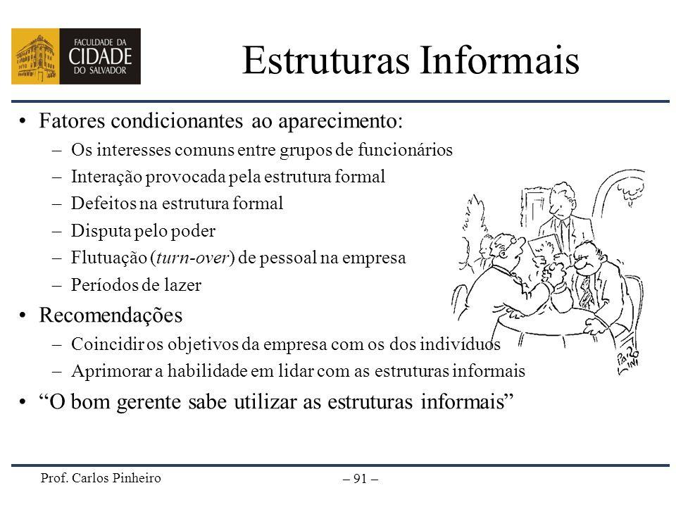 Prof. Carlos Pinheiro – 91 – Estruturas Informais Fatores condicionantes ao aparecimento: –Os interesses comuns entre grupos de funcionários –Interaçã