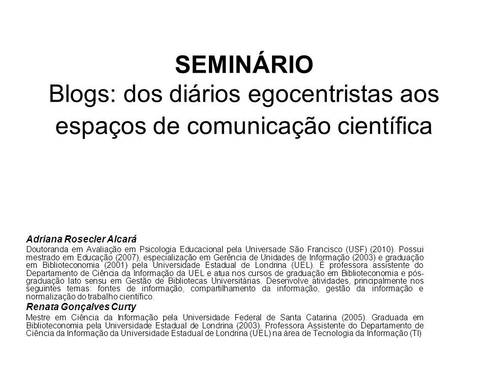 SEMINÁRIO Blogs: dos diários egocentristas aos espaços de comunicação científica Adriana Rosecler Alcará Doutoranda em Avaliação em Psicologia Educaci