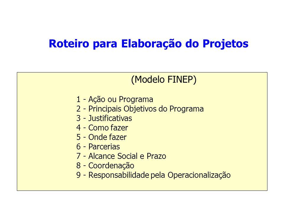 (Modelo FINEP) 1 - Ação ou Programa 2 - Principais Objetivos do Programa 3 - Justificativas 4 - Como fazer 5 - Onde fazer 6 - Parcerias 7 - Alcance Social e Prazo 8 - Coordenação 9 - Responsabilidade pela Operacionalização Roteiro para Elaboração do Projetos
