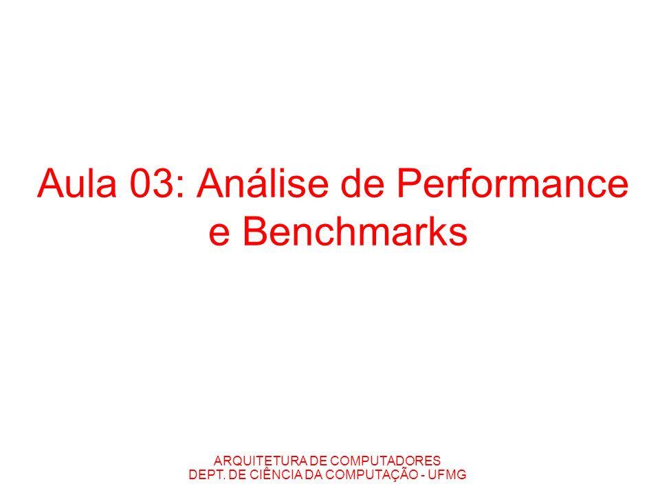 ARQUITETURA DE COMPUTADORES DEPT. DE CIÊNCIA DA COMPUTAÇÃO - UFMG Aula 03: Análise de Performance e Benchmarks