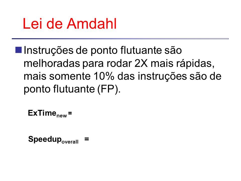 Lei de Amdahl Instruções de ponto flutuante são melhoradas para rodar 2X mais rápidas, mais somente 10% das instruções são de ponto flutuante (FP). Sp