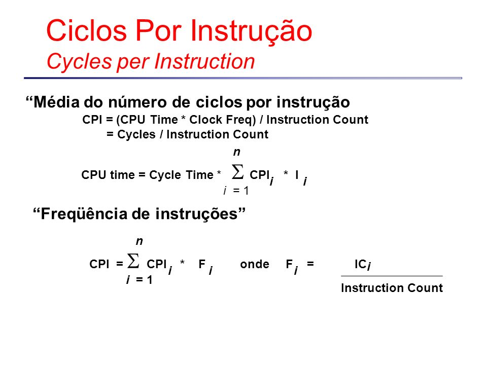 Ciclos Por Instrução Cycles per Instruction CPU time = Cycle Time * CPI * I i = 1 n ii CPI = CPI * F onde F = IC i = 1 n iii i Instruction Count Freqü