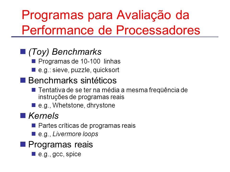 Programas para Avaliação da Performance de Processadores (Toy) Benchmarks Programas de 10-100 linhas e.g.: sieve, puzzle, quicksort Benchmarks sintéti