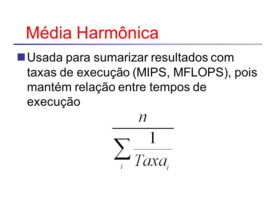 Média Harmônica Usada para sumarizar resultados com taxas de execução (MIPS, MFLOPS), pois mantém relação entre tempos de execução