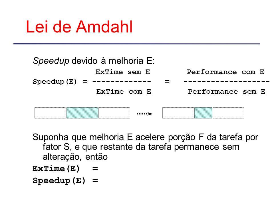 Lei de Amdahl ExTime new = ExTime old x (1 - Fraction enhanced ) + Fraction enhanced Speedup overall = ExTime old ExTime new Speedup enhanced = 1 (1 - Fraction enhanced ) + Fraction enhanced Speedup enhanced Em última análise, performance de qualquer sistema será limitada por porção que não é melhorada...