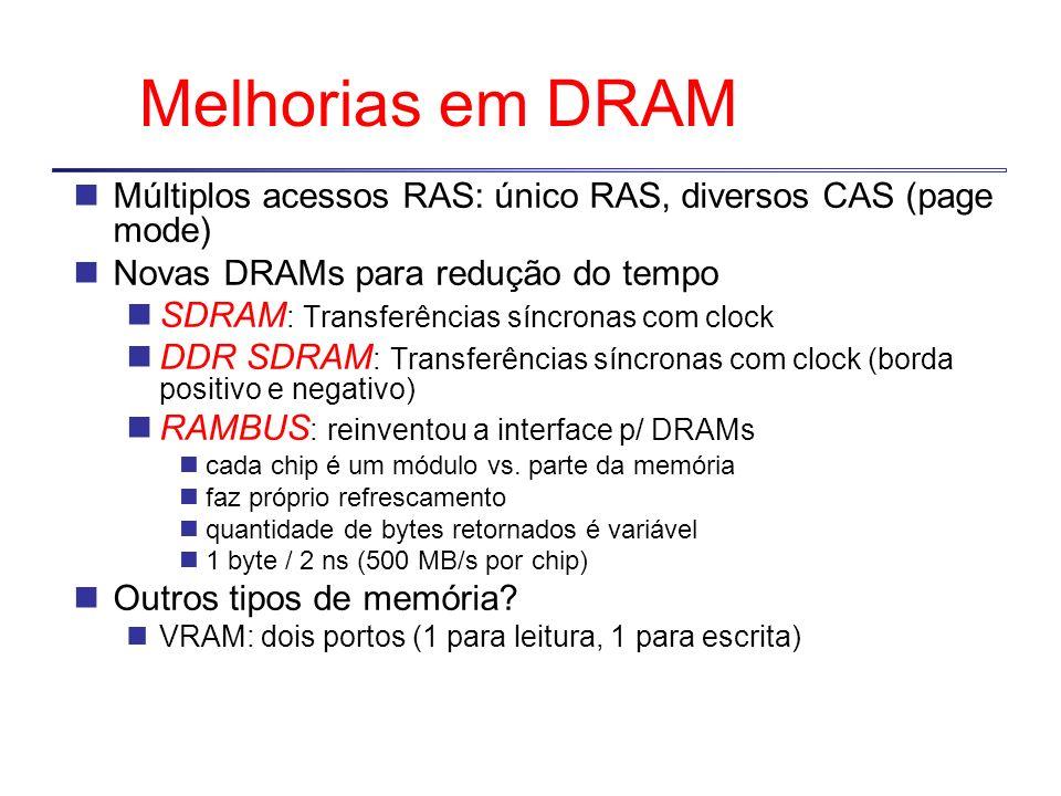 Melhorias em DRAM Múltiplos acessos RAS: único RAS, diversos CAS (page mode) Novas DRAMs para redução do tempo SDRAM : Transferências síncronas com cl