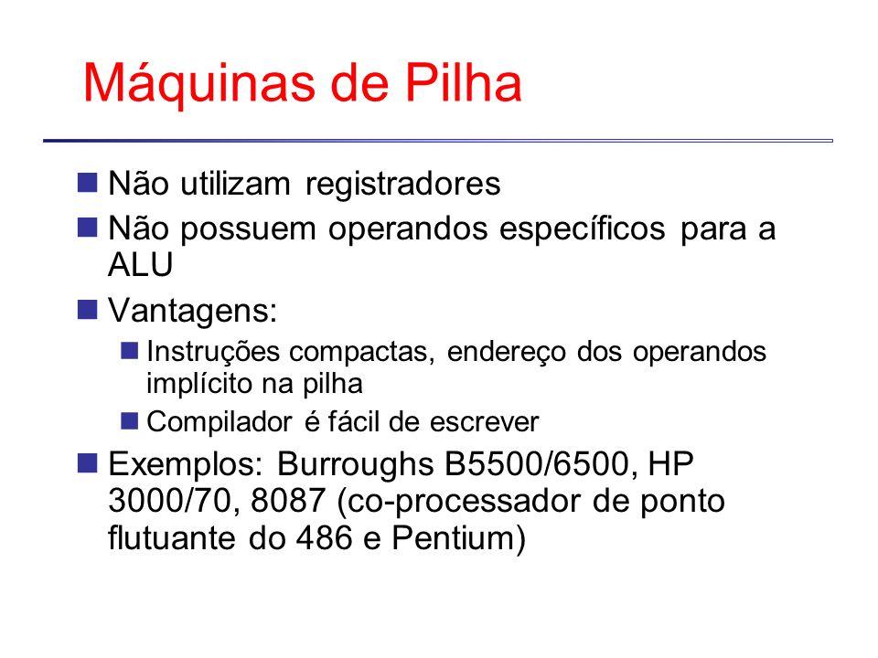 Máquinas de Pilha Não utilizam registradores Não possuem operandos específicos para a ALU Vantagens: Instruções compactas, endereço dos operandos implícito na pilha Compilador é fácil de escrever Exemplos: Burroughs B5500/6500, HP 3000/70, 8087 (co-processador de ponto flutuante do 486 e Pentium)