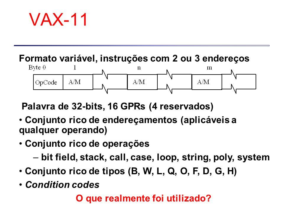 Formato variável, instruções com 2 ou 3 endereços Palavra de 32-bits, 16 GPRs (4 reservados) Conjunto rico de endereçamentos (aplicáveis a qualquer operando) Conjunto rico de operações – bit field, stack, call, case, loop, string, poly, system Conjunto rico de tipos (B, W, L, Q, O, F, D, G, H) Condition codes O que realmente foi utilizado.