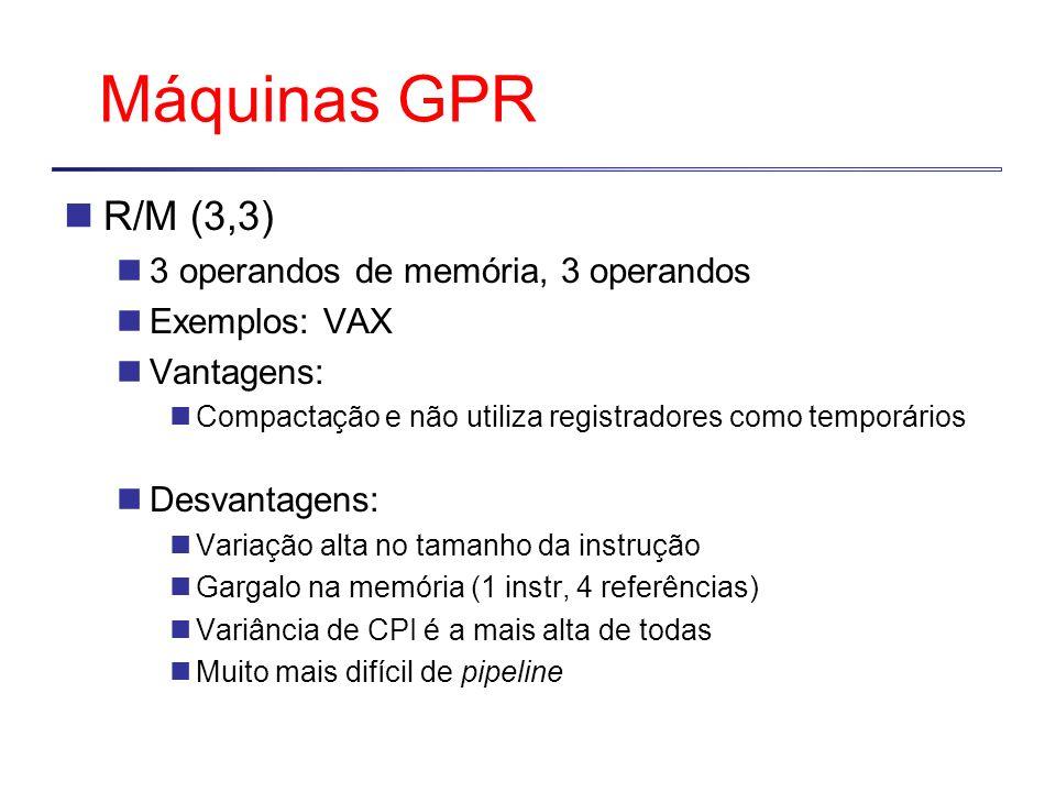 Máquinas GPR R/M (3,3) 3 operandos de memória, 3 operandos Exemplos: VAX Vantagens: Compactação e não utiliza registradores como temporários Desvantagens: Variação alta no tamanho da instrução Gargalo na memória (1 instr, 4 referências) Variância de CPI é a mais alta de todas Muito mais difícil de pipeline