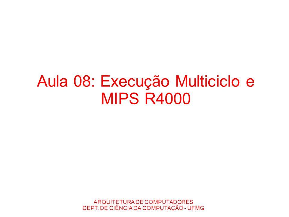 ARQUITETURA DE COMPUTADORES DEPT. DE CIÊNCIA DA COMPUTAÇÃO - UFMG Aula 08: Execução Multiciclo e MIPS R4000
