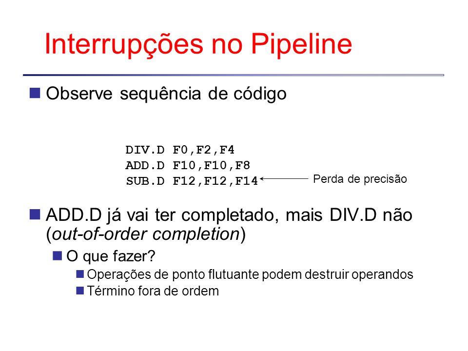 Interrupções no Pipeline Observe sequência de código ADD.D já vai ter completado, mais DIV.D não (out-of-order completion) O que fazer? Operações de p