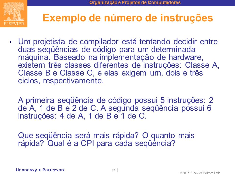 Organização e Projetos de Computadores ©2005 Elsevier Editora Ltda Hennessy Patterson 15 Exemplo de número de instruções Um projetista de compilador e