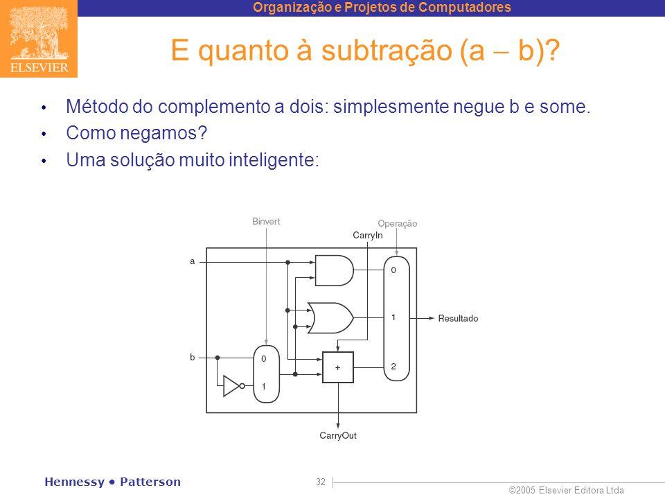Organização e Projetos de Computadores ©2005 Elsevier Editora Ltda Hennessy Patterson 32 E quanto à subtração (a b)? Método do complemento a dois: sim