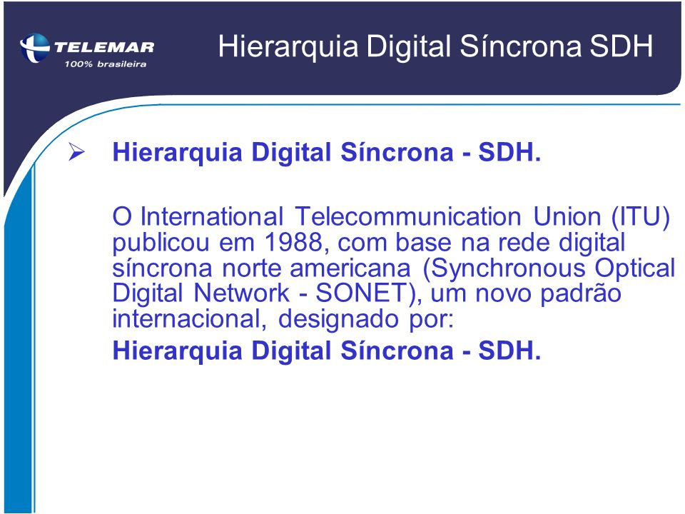 Hierarquia Digital Síncrona SDH Hierarquia Digital Síncrona - SDH. O International Telecommunication Union (ITU) publicou em 1988, com base na rede di