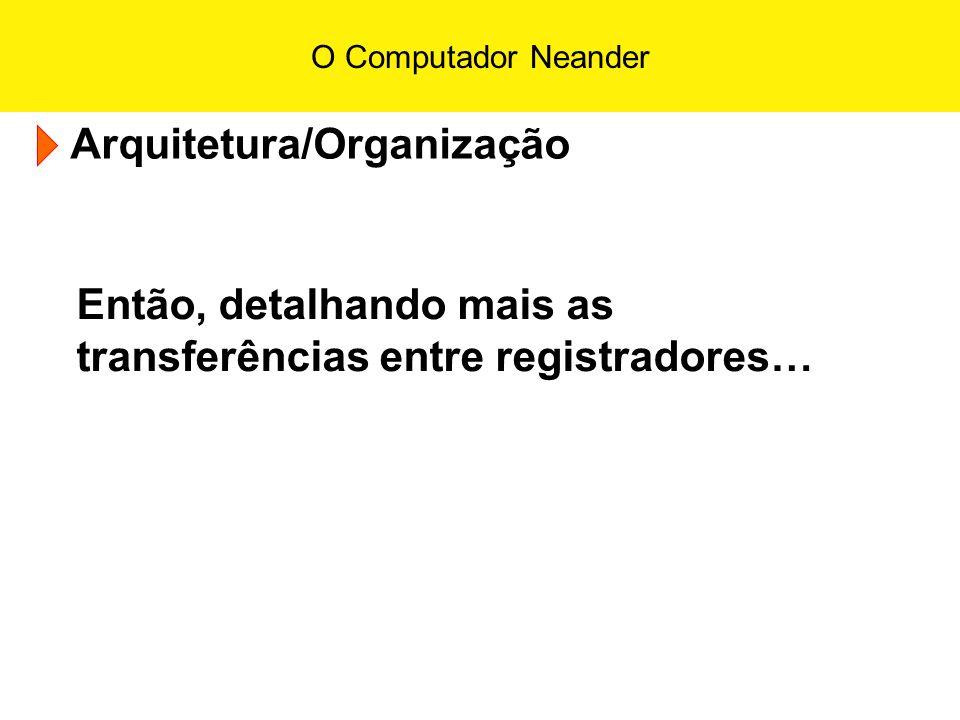 O Computador Neander Arquitetura/Organização Então, detalhando mais as transferências entre registradores…