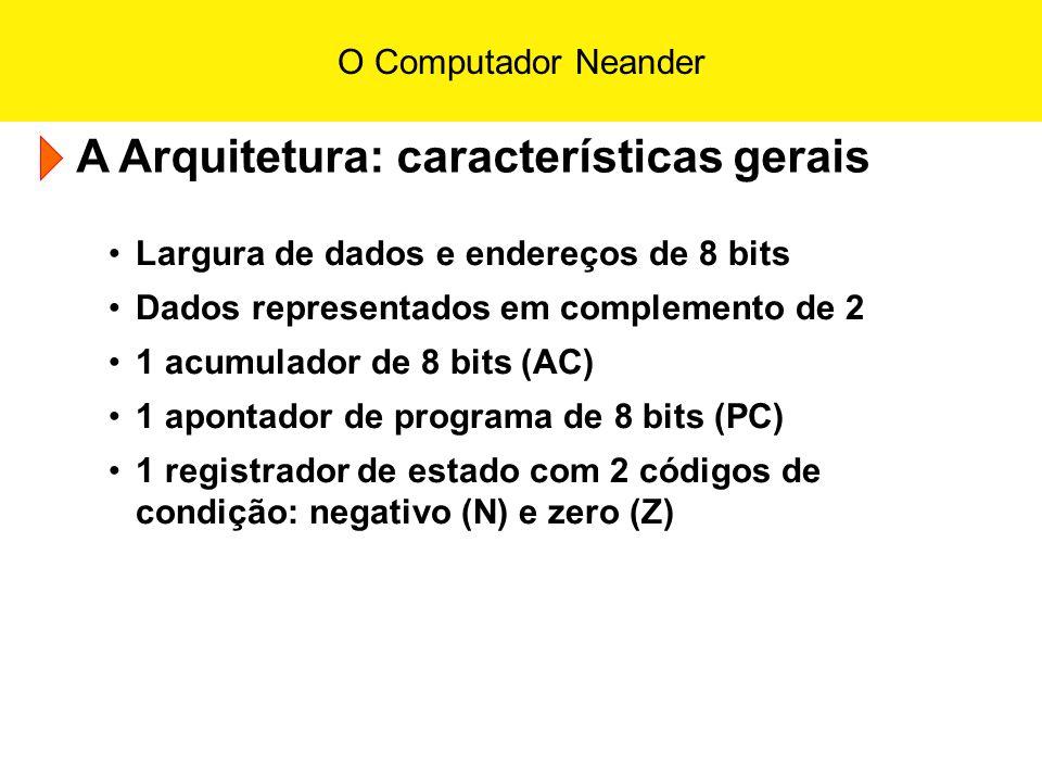 O Computador Neander A Arquitetura: características gerais Largura de dados e endereços de 8 bits Dados representados em complemento de 2 1 acumulador