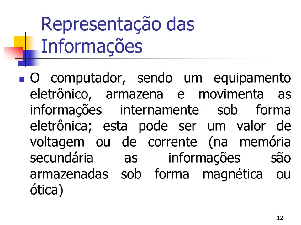 12 Representação das Informações O computador, sendo um equipamento eletrônico, armazena e movimenta as informações internamente sob forma eletrônica;
