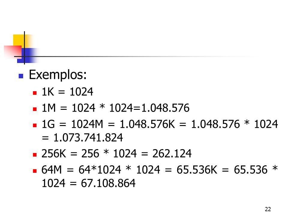 22 Exemplos: 1K = 1024 1M = 1024 * 1024=1.048.576 1G = 1024M = 1.048.576K = 1.048.576 * 1024 = 1.073.741.824 256K = 256 * 1024 = 262.124 64M = 64*1024