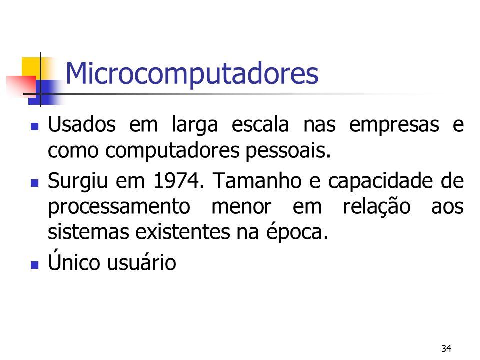 34 Microcomputadores Usados em larga escala nas empresas e como computadores pessoais. Surgiu em 1974. Tamanho e capacidade de processamento menor em