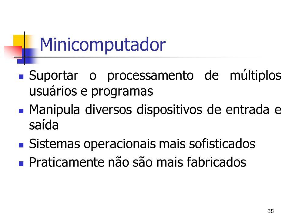 38 Minicomputador Suportar o processamento de múltiplos usuários e programas Manipula diversos dispositivos de entrada e saída Sistemas operacionais m
