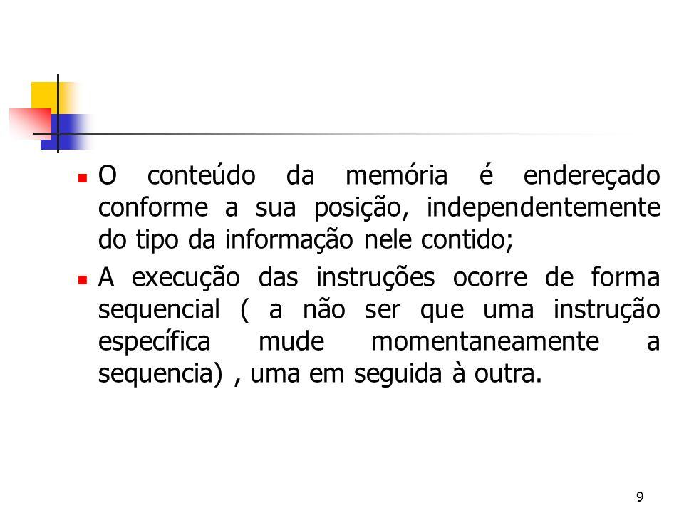 9 O conteúdo da memória é endereçado conforme a sua posição, independentemente do tipo da informação nele contido; A execução das instruções ocorre de