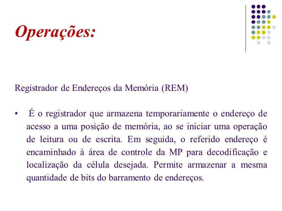 Operações: Registrador de Endereços da Memória (REM) É o registrador que armazena temporariamente o endereço de acesso a uma posição de memória, ao se