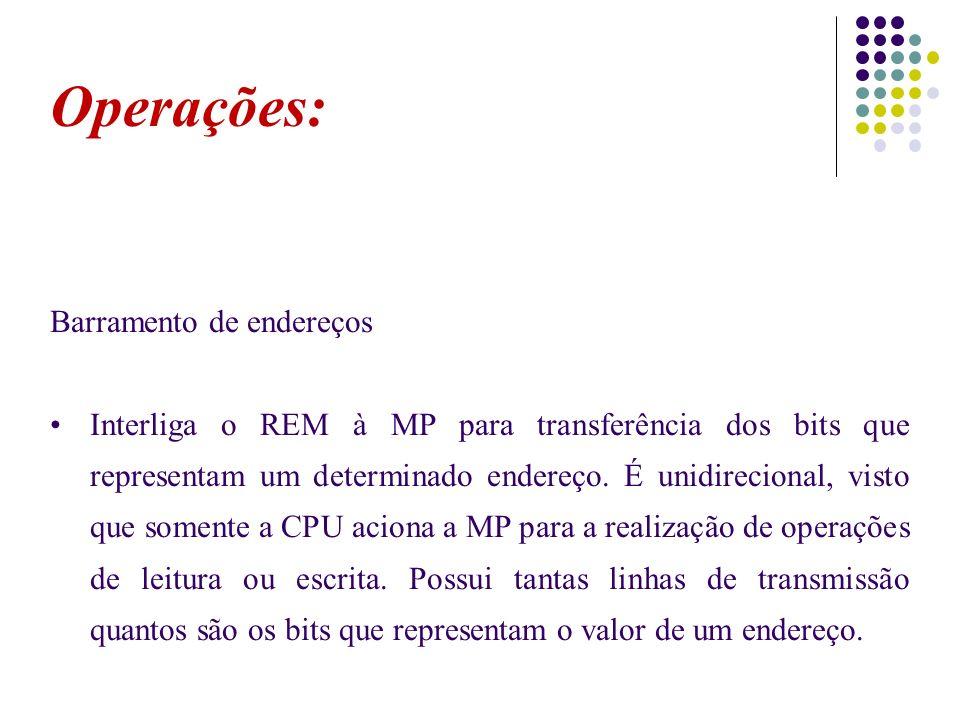 Operações: Barramento de endereços Interliga o REM à MP para transferência dos bits que representam um determinado endereço. É unidirecional, visto qu